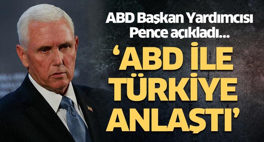 ABD Başkan Yardımcısı Pence açıkladı… 'ABD ile Türkiye anlaştı'
