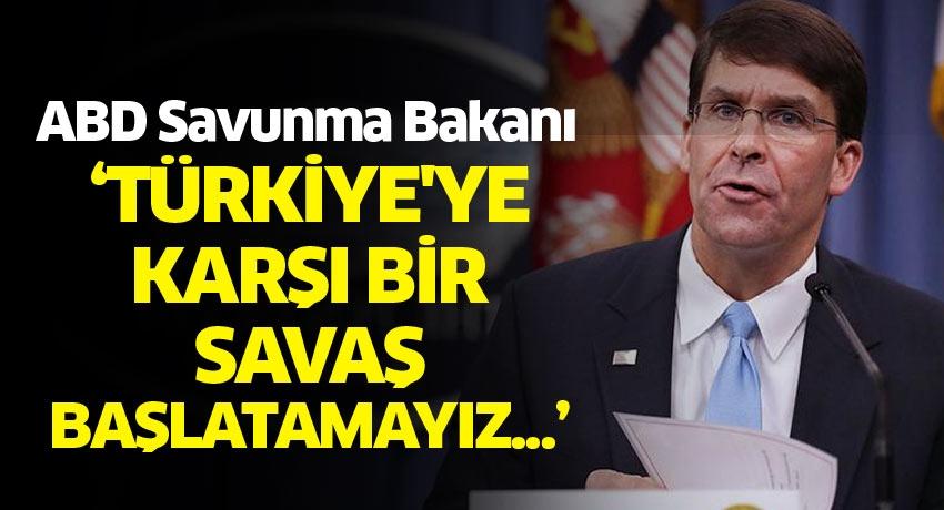ABD Savunma Bakanı: Türkiye'ye karşı bir savaş başlatamayız...