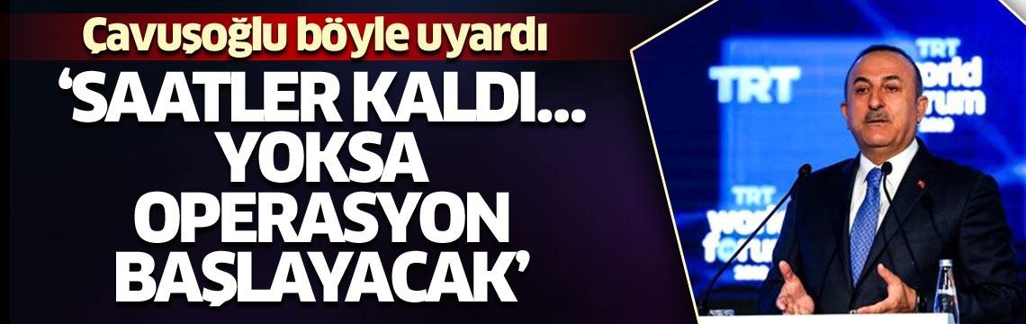 Bakan Çavuşoğlu: Saatler kaldı… Yoksa operasyon başlayacak