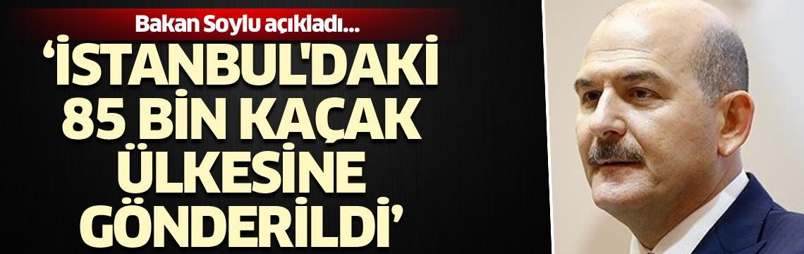 Bakan Soylu açıkladı… 'İstanbul'daki 85 bin kaçak ülkesine gönderildi'