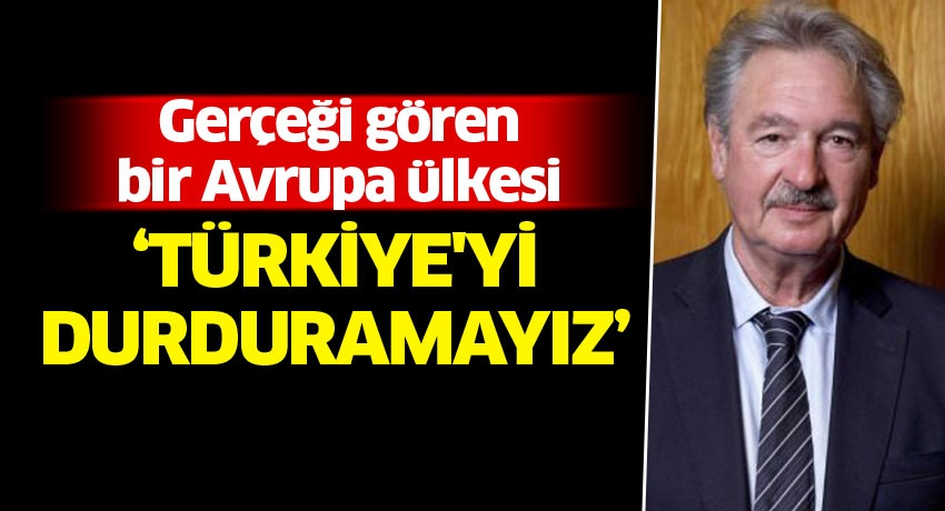 Gerçeği gören bir Avrupa ülkesi: Türkiye'yi durduramayız