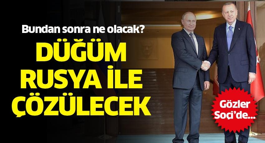 Gözler Soçi'de… Düğüm Rusya ile çözülecek