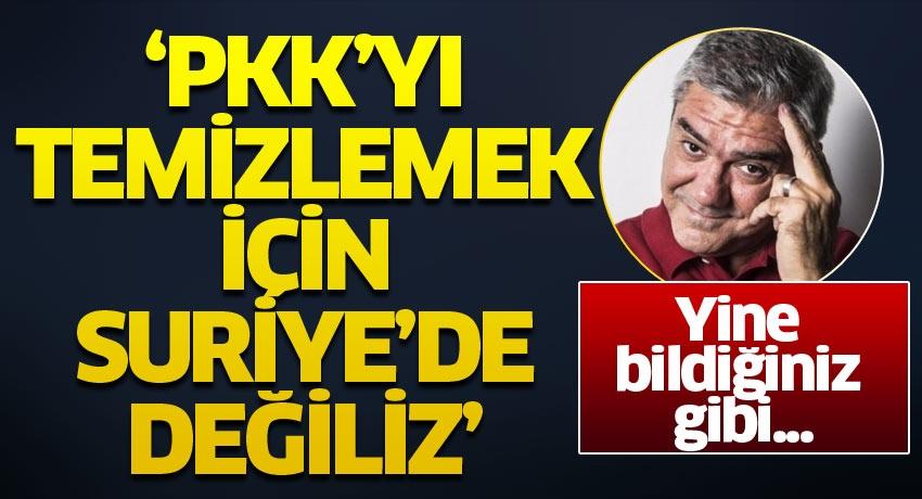 Özdil yine bildiğiniz gibi! 'PKK'yı temizlemek için Suriye'de değiliz'