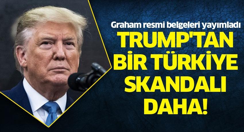 Trump'tan bir Türkiye skandalı daha! Graham resmi belgeleri yayımladı