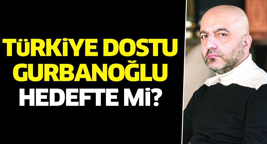 Türkiye dostu; Gurbanoğlu, hedefte mi?