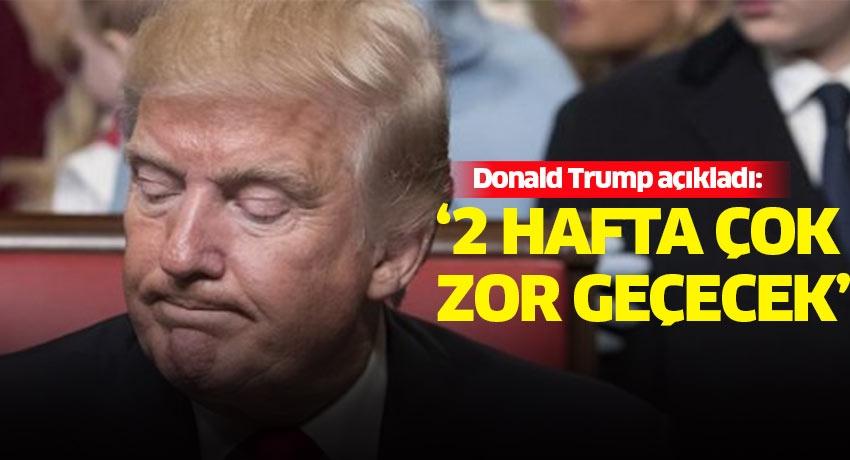Donald Trump açıkladı: '2 hafta çok zor geçecek'
