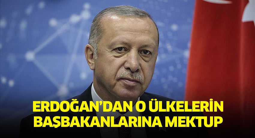 Erdoğan'dan o ülkelerin başbakanlarına mektup