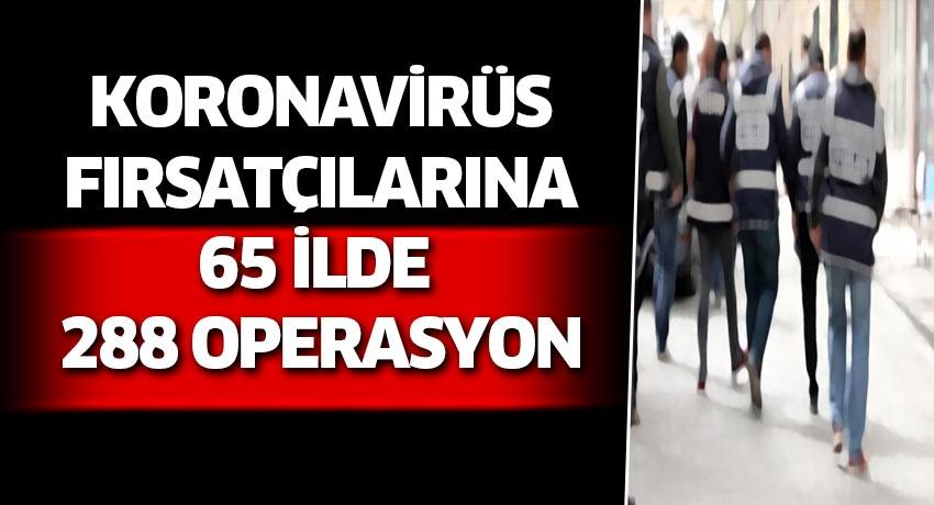Koronavirüs fırsatçılarına 65 ilde 288 operasyon