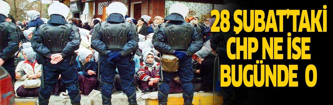 28 Şubat'taki CHP ne ise bugünde o !