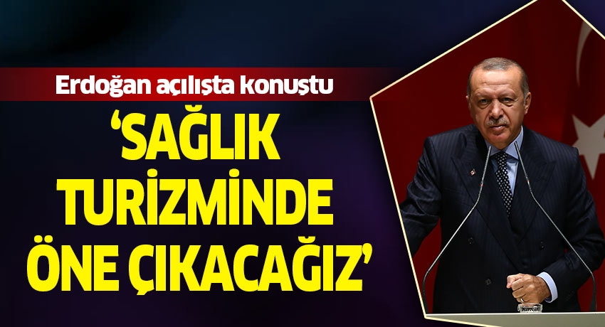 Cumhurbaşkanı Erdoğan: Sağlık turizminde öne çıkacağız