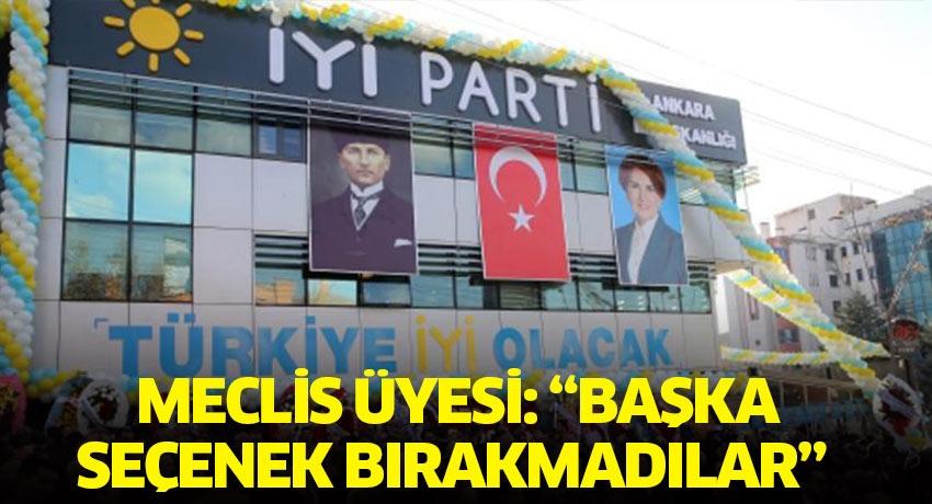 İYİ Parti Meclis Üyesi Basri Ersan Kırbaş 'başka seçenek bırakmadılar'