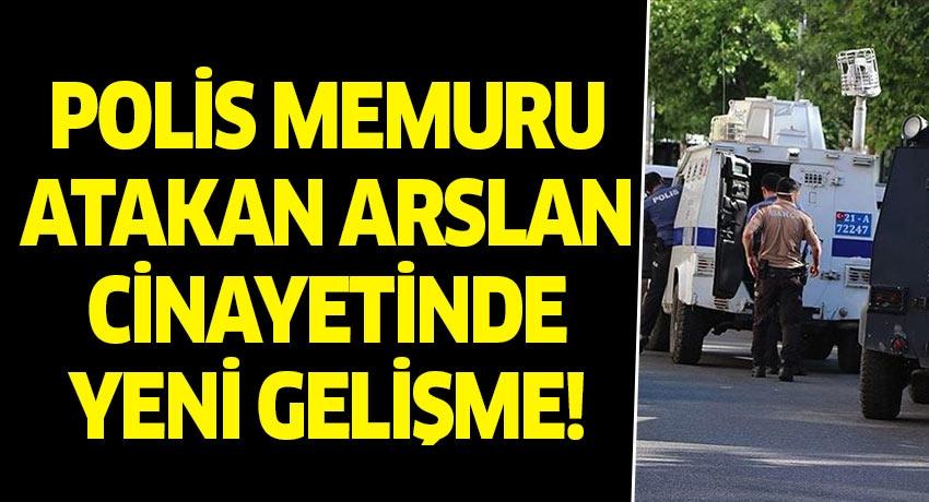 Polis memuru Atakan Aslan cinayetinde yeni gelişme