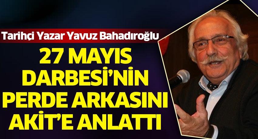Tarihçi Yazar Yavuz Bahadıroğlu 27 Mayıs Darbesi'nin perde arkasını Akit TV'ye anlattı