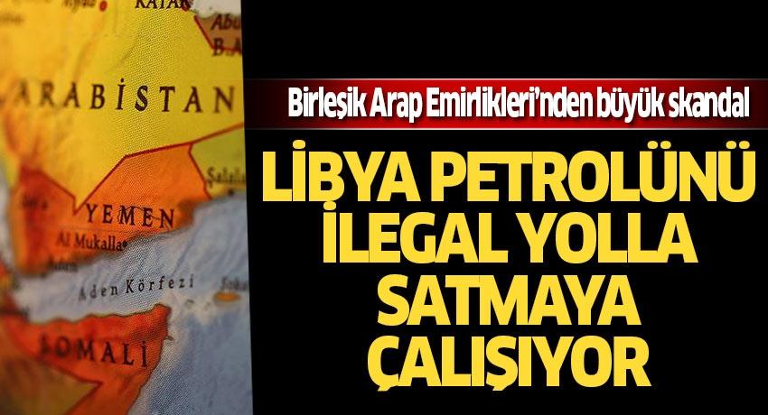 Birleşik Arap Emirlikleri'nden büyük skandal! Libya petrolünü ilegal yolla satmaya çalışıyorlar