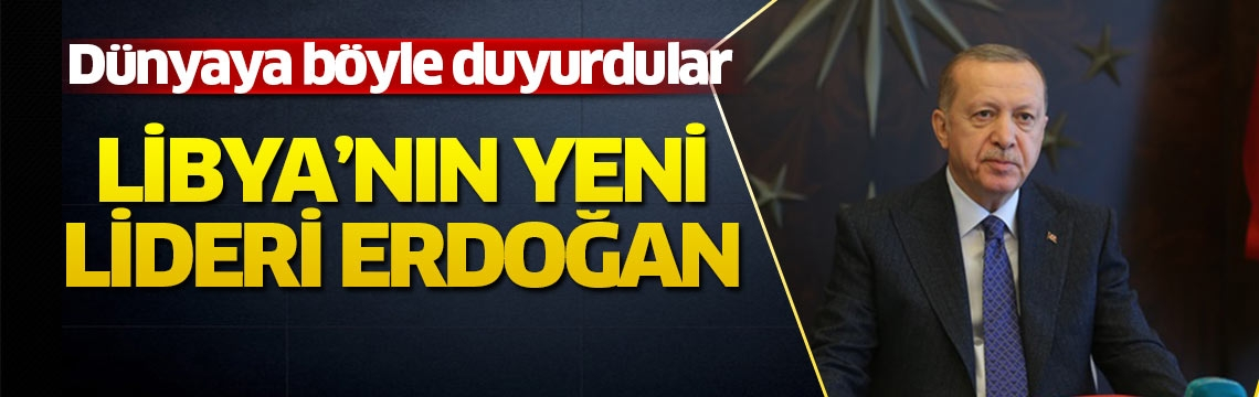 Dünyaya böyle duyurdular: Erdoğan artık Libya'nın patronu