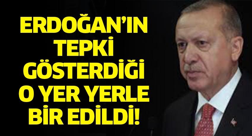 Erdoğan tepki gösterdiği o yer yerle bir edildi