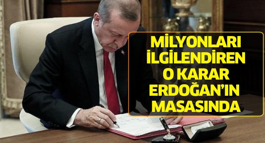 Milyonları ilgilendiren o karar Erdoğan'ın masasında