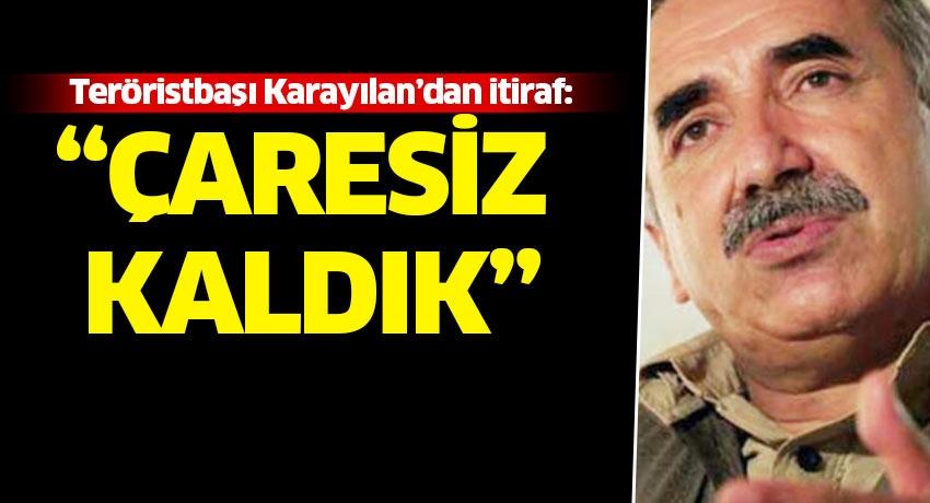 Teröristbaşı Murat Karayılan'dan tarihi itiraf: Çaresiz kaldık