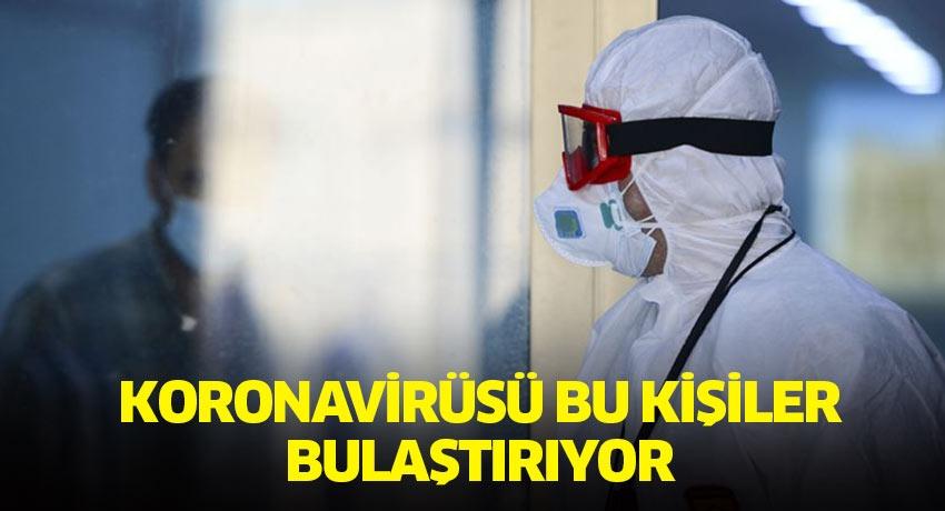 Uzmanlar açıkladı! Koronavirüsü bu kişiler bulaştırıyor...