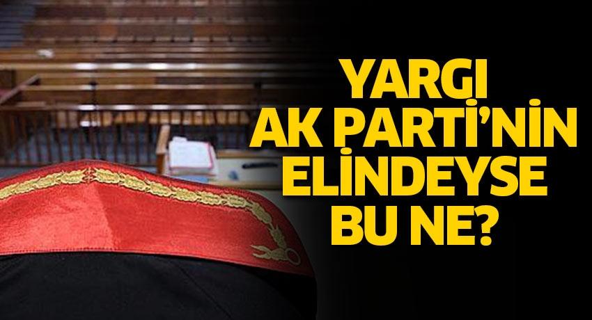 Yargı AK Parti'nin elindeyse bu ne?