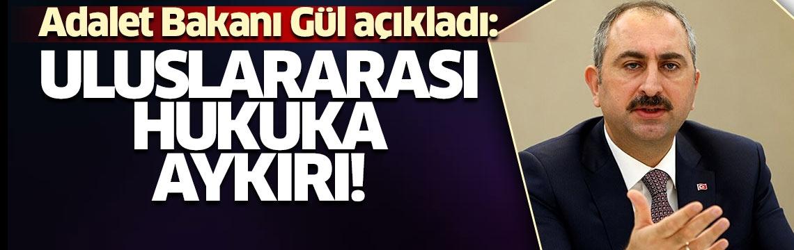 """Adalet Bakanı Gül'den son dakika açıklaması! """"Uluslararası hukuka aykırıdır"""""""