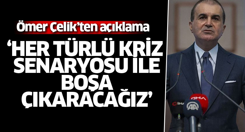 AK Parti Sözcüsü Çelik: Her türlü kriz senaryosunu bundan sonra da boşa çıkaracağız