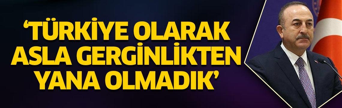 Çavuşoğlu: Türkiye olarak asla gerginlikten yana olmadık