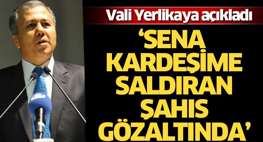 İstanbul Valisi Yerlikaya açıkladı: Sena kardeşime saldıran şahıs gözaltına alındı