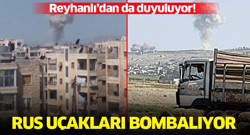 Reyhanlı'dan da duyuluyor! Rus uçakları bombalıyor