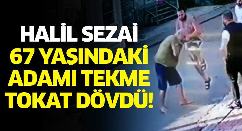 Halil Sezai 67 yaşındaki adamı tekme tokat dövdü!