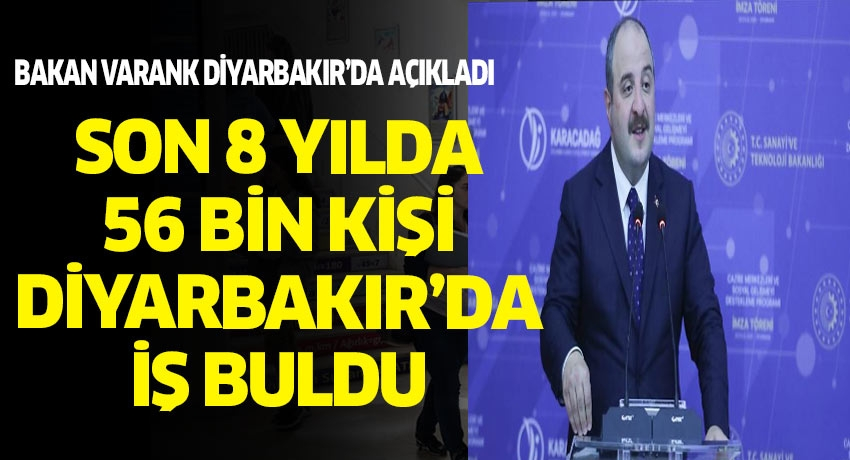 Sanayi ve Tekonoloji Bakanı Varank ''Diyarbakır'da 56 bin kişi iş sahibi oldu'' dedi.
