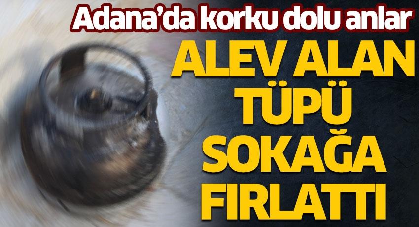 Adana'da korku dolu anlar! Alev alan tüpü sokağa fırlattı