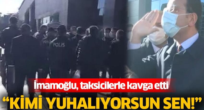"""İmamoğlu, taksicilerle tartıştı: """"Kimi yuhalıyorsun sen"""""""