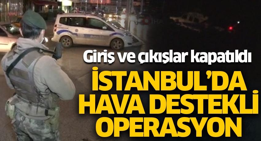 İstanbul'da hava destekli operasyon! Giriş ve çıkışlar kapatıldı