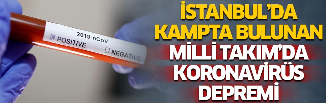İstanbul'da kampta bulunan Milli Takım'da koronavirüs depremi