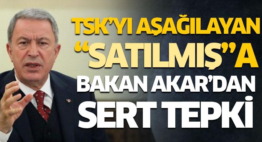"""TSK'yı aşağılayan """"satılmış""""a Bakan Akar'dan sert tepki"""